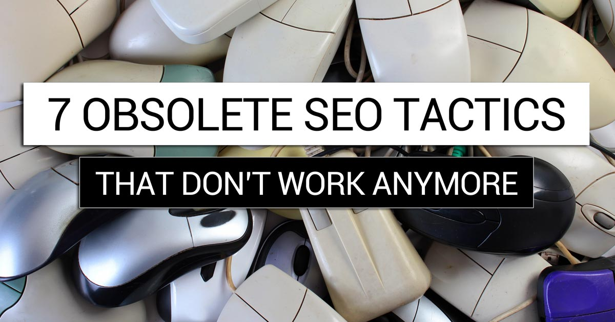 7 Obsolete SEO Tactics that Don't Work Anymore