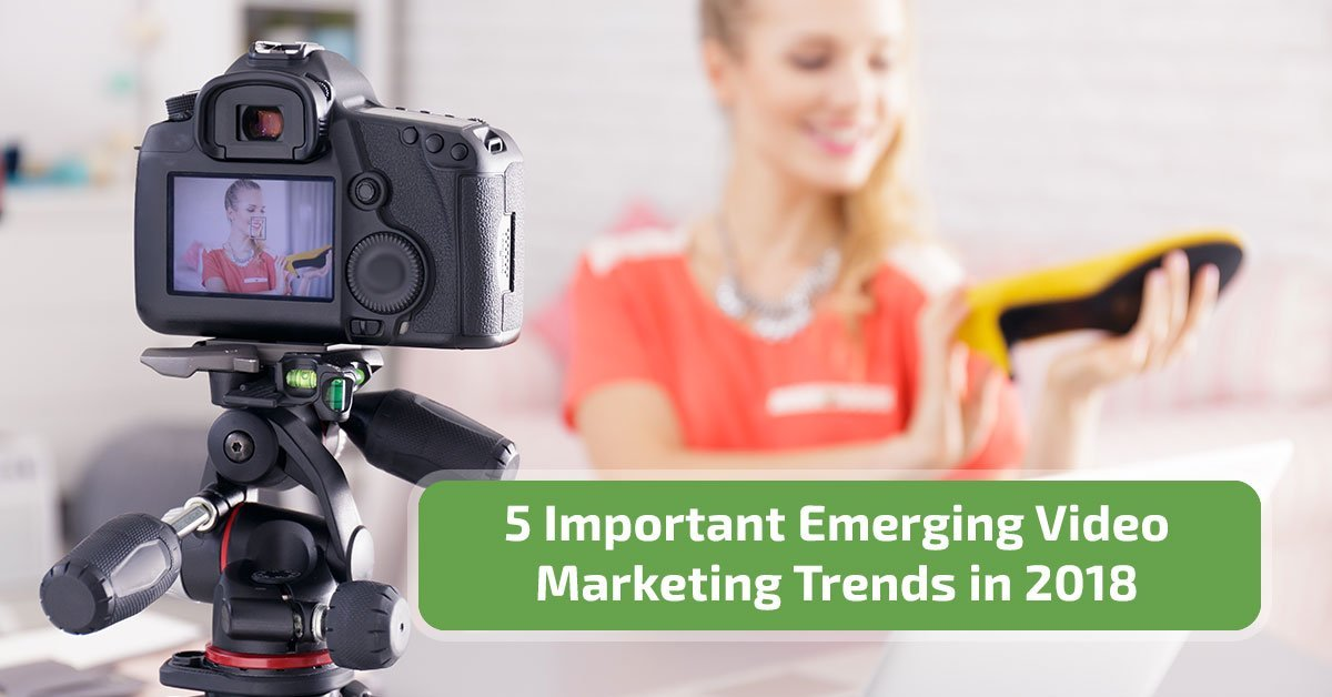 5 Important Emerging Video Marketing Trends in 2018